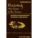 Praising His Name In The Dance: Spirit Possession in the Spiritual Baptist Faith and Orisha Work in Trinidad, West Indies