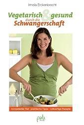 Vegetarisch und gesund durch die Schwangerschaft. Kompetenter Rat, praktische Tipps, vollwertige Rezepte