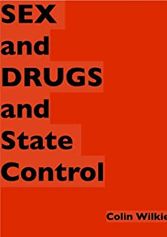 SEX and DRUGS and STATE CONTROL by [Wilkie, Colin]
