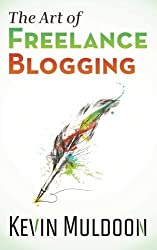 The Art of Freelance Blogging: How to Earn Thousands of Dollars Every Month as a Professional Blogger by Kevin Muldoon (2013-04-05)