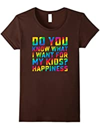 Do You Know What I Want For My Kids? Happiness Gay T-Shirt