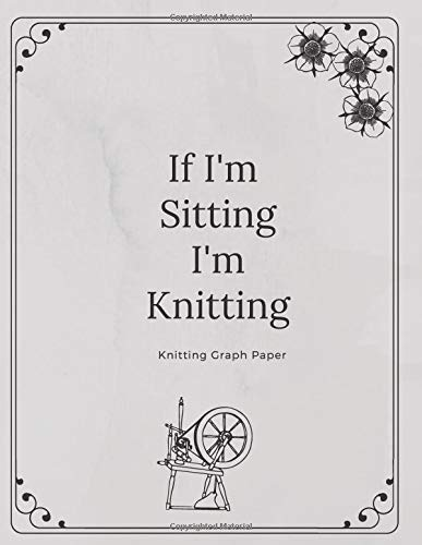 If I'm Sitting I'm Knitting - Knitting Graph Paper: Knitting Graph Paper Journal. Blank Knitting Design Book Patterns - Ration 4:5. Great Knitting Accessories & Gift Idea for all Knitting Lover.