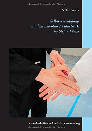 Preisvergleich Produktbild Selbstverteidigung mit dem Kubotan / Palm Stick by Stefan Wahle: Grundtechniken und praktische Anwendung