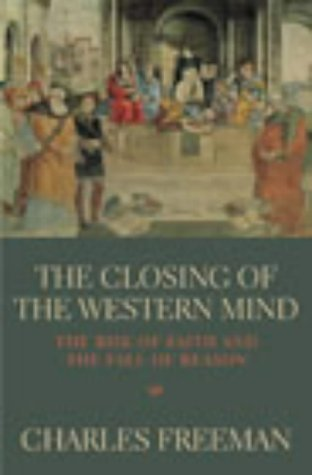 The Closing Of The Western Mind: The Rise of Faith and the Fall of Reason by Freeman, Charles (2003) Paperback