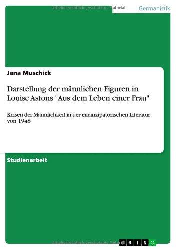 Darstellung der männlichen Figuren in Louise Astons Aus dem Leben einer Frau: Krisen der Männlichkeit in der emanzipatorischen Literatur von 1948