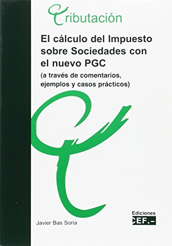El cálculo del impuesto sobre sociedades con el nuevo PGC (a través de comentarios, ejemplos y casos prácticos) por J. Bas Soria