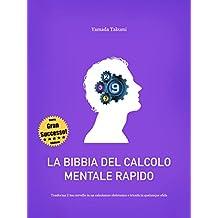 La bibbia del calcolo mentale rapido: Trasforma il tuo cervello in un calcolatore elettronico e trionfa in qualunque sfida (Italian Edition)