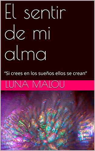 """El sentir de mi alma: """"Si crees en los sueños ellos se crean"""" (Una historia singular) (Spanish Edition)"""