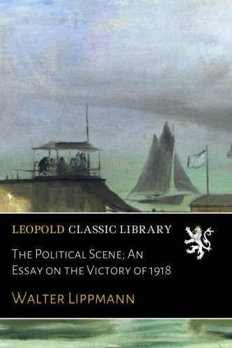 The Political Scene; An Essay on the Victory of 1918 por Walter Lippmann