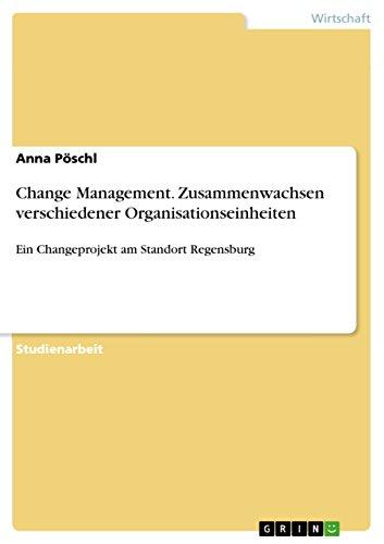 Change Management. Zusammenwachsen verschiedener Organisationseinheiten: Ein Changeprojekt am Standort Regensburg
