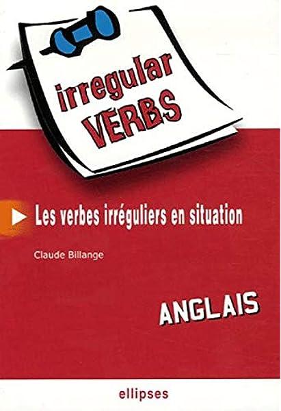 Amazon Fr Irregular Verbs Anglais Les Verbes Irreguliers En Situation Billange Claude Livres