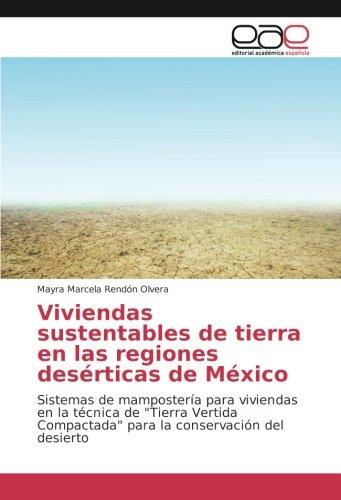 """Viviendas sustentables de tierra en las regiones desérticas de México: Sistemas de mampostería para viviendas en la técnica de """"Tierra Vertida Compactada"""" para la conservación del desierto"""