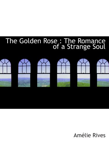 The Golden Rose : The Romance of a Strange Soul