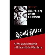 Adolf Hitler beging keinen Selbstmord: Chronik seiner Flucht aus Berlin mit Hilfe des britischen Geheimdienstes