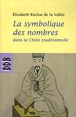 La symbolique des nombres dans la Chine traditionnelle de Elisabeth Rochat de La Vallée