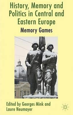 By Mink, Georges ( Author ) [ History, Memory and Politics in Central and Eastern Europe: Memory Games By Jan-2013 Hardcover