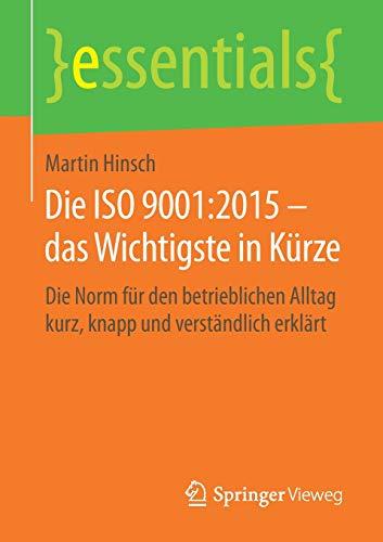 Die ISO 9001:2015 – das Wichtigste in Kürze: Die Norm für den betrieblichen Alltag kurz, knapp und verständlich erklärt (essentials)