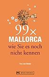 99 x Mallorca wie Sie es noch nicht kennen: Die Urlaubsinsel abseits der Touristenmassen erleben - Ein Mallorca Reiseführer für Insider und Geniesser, ... Urlaub (99 x wie Sie es noch nicht kennen)