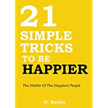 21 Simple Tricks To Be Happier: The Habits Of The Happiest People (English Edition)