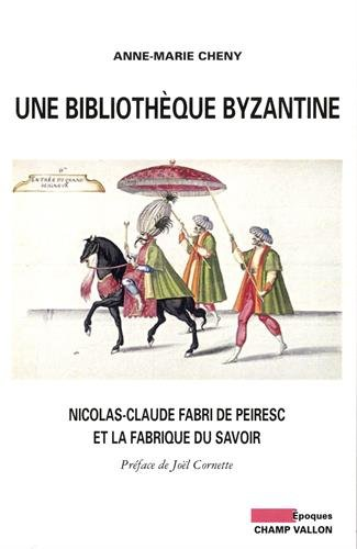 Une bibliothèque byzantine : Nicolas-Claude Fabri de Peiresc et la fabrique du savoir par Anne-Marie Cheny