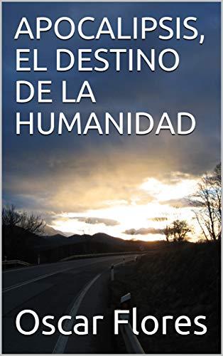 APOCALIPSIS, EL DESTINO DE LA HUMANIDAD por Oscar Flores