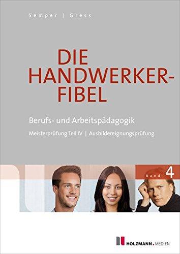 Die Handwerker-Fibel: Band 4: Berufs- und Arbeitspädagogik - Zur Vorbereitung auf Meisterprüfung Teil IV / Ausbildereignungsprüfung iester