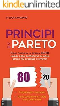 Principio di Pareto : Come funziona la regola 80/20: lavora poco, preoccupati di meno, ottieni più successo e divertiti