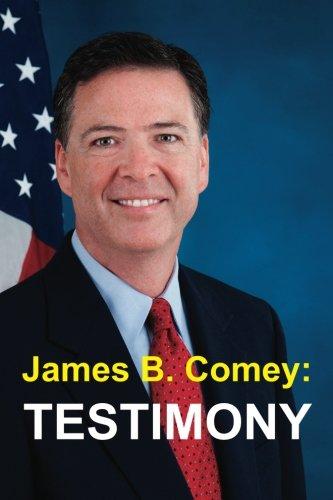 Preisvergleich Produktbild James B. Comey: Testimony: Former Federal Bureau of Investigation Director Testifies regarding President Donald J. Trump before the United States Senate Select Committee on Intelligence
