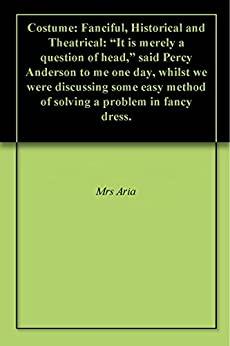 """Costume: Fanciful, Historical and Theatrical: """"It is merely a question of head,"""" said Percy Anderson to me one day, whilst we were discussing some easy ... a problem in fancy dress. (English Edition) par [Mrs. Aria]"""