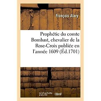 Prophétie du comte Bombast, chevalier de la Rose-Croix publiée en l'année 1609: sur la naissance miraculeuse de Louis le Grand, les circonstances de sa minorité
