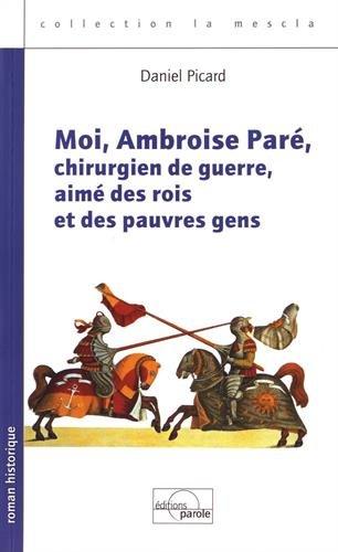 Moi, Ambroise Paré, chirurgien de guerre, aimé des rois et des pauvres gens