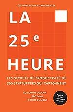 La 25ème Heure - Les Secrets de Productivité de 300 Startuppers qui Cartonnent de Guillaume Declair
