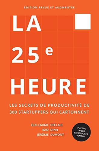 La 25ème Heure: Les Secrets de Productivité de 300 Startuppers qui Cartonnent par Guillaume Declair