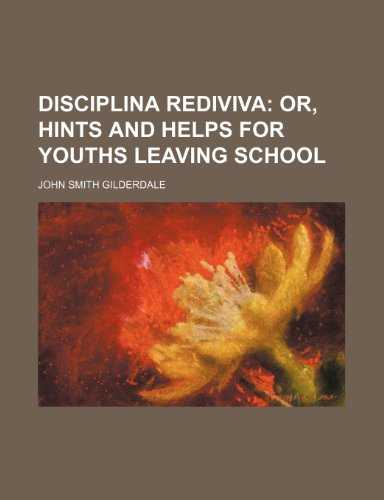 Disciplina Rediviva; Or, Hints and Helps for Youths Leaving School