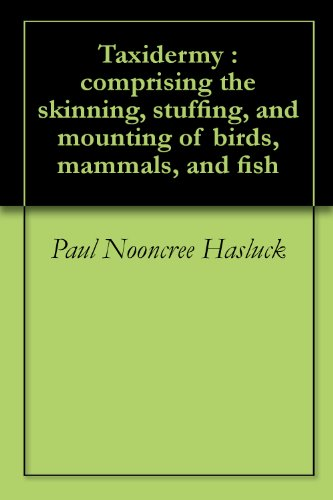 Taxidermy : comprising the skinning, stuffing, and mounting of birds, mammals, and fish (English Edition)