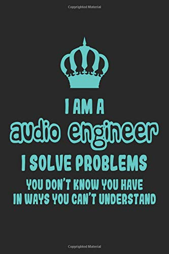 I Am A Audio Engineer I Solve Problems You Don't Know You Have In Ways You  Can't Understand: Funny Sound Engineering Notebook / Journal (6