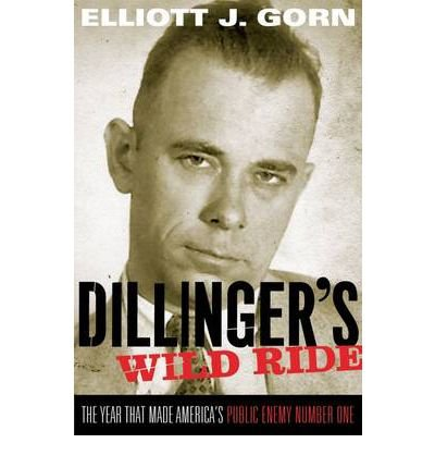 [(Dillinger's Wild Ride: The Year That Made America's Public Enemy Number One)] [Author: Elliott J. Gorn] published on (September, 2011)