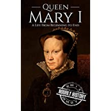 Queen Mary I: A Life From Beginning to End