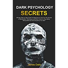 Dark Psychology Secrets : Ultimate Step by Step Guide for Beginners to Find Out The Secrets of Manipulation Techniques and Mind Control to Stop Being Manipulated ... Get Everything You Want (English Edition)