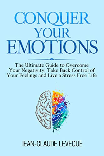 Conquer Your Emotions: The Ultimate Guide to Overcome Your Negativity, Take Back Control of Your Feelings and Live a Stress Free Life (Personal Progression Series Book 1) (English Edition)
