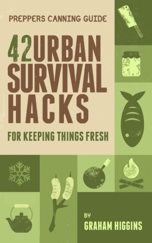 Prepper\'s Canning Guide: 42 Urban Survival Hacks for Keeping Things Fresh