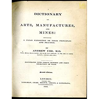 A Dictionary of Arts, Manufactures and Mines containing a clear exposition of their principles and practice