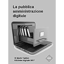 La pubblica amministrazione digitale. Appunti per gli operatori della P.A.: Dal primo Codice dell'Amministrazione Digitale del 2005 all'ultimo Piano Triennale per l'Informatica nella P.A. 2017/2019.