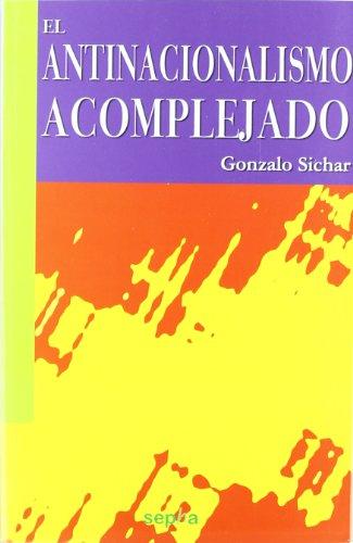 El antinacionalismo acomplejado (Libros Abiertos) por Gonzalo Sichar Moreno