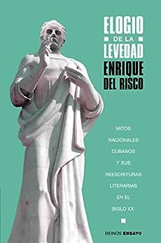 Elogio de la levedad: Mitos nacionales cubanos y sus reescrituras literarias en el siglo XX de [del Risco, Enrique]