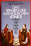 Das Spanien der katholischen Könige. Ferdinand von Aragon und Isabella von Kastilien. 1469-1516 - Miguel Angel Ladero