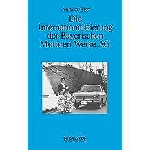 Die Internationalisierung der Bayerischen Motoren Werke AG: Vom reinen Exportgeschäft zur Gründung eigener Tochtergesellschaften im Ausland 1945-1981 (Perspektiven, Band 6)