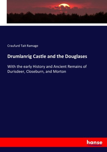 Drumlanrig Castle and the Douglases: With the early History and Ancient Remains of Durisdeer, Closeburn, and Morton