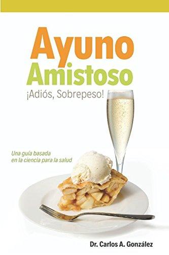 Ayuno Amistoso: ¡Sobrepeso, Adiós! Una guía basada en la ciencia para la salud por Dr. Carlos Augusto González