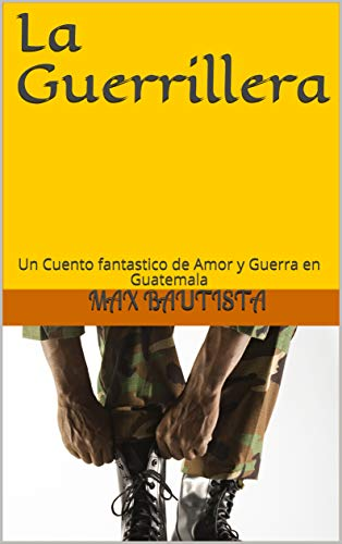 La Guerrillera: Un Cuento fantastico de Amor y Guerra en Guatemala por Max Bautista